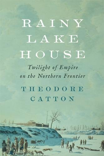 Rainy Lake House: Twilight of Empire on the Northern Frontier