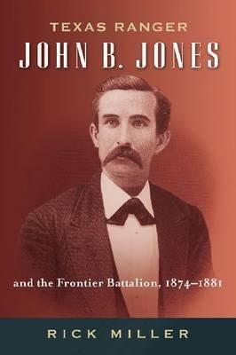 { TEXAS RANGER JOHN B. JONES AND THE FRONTIER BATTALION, 1874-1881 (FRANCES B. VICK #09) } By Miller, Rick ( Author ) [ Jun - 2012 ] [ Hardcover ]