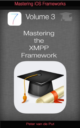 Mastering The XMPP Framework: Develop XMPP Chat Applications for iOS (Mastering iOS Frameworks Book 3)