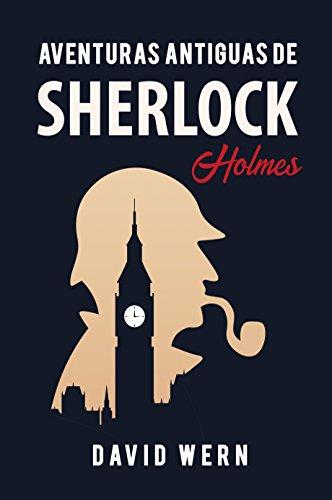 Aventuras antiguas de Sherlock Holmes. Novela policíaca de detectives, misterio y enigmas: una obra escrita siguiendo las huellas literarias del personaje creado por Arthur Conan Doyle. por David Wern