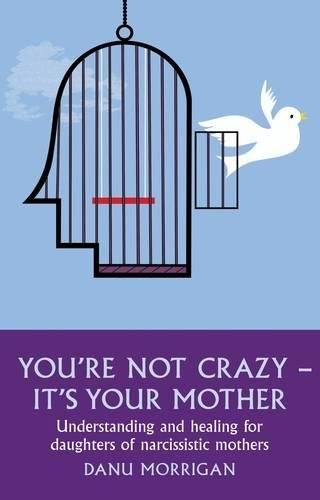 You're Not Crazy - It's Your Mother: Understanding and healing for daughters of narcissistic mothers
