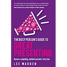 The Busy Person's Guide To Great Presenting: Become a compelling, confident presenter. Every time. (English Edition)