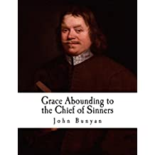 Grace Abounding to the Chief of Sinners: In a Faithful Account of the Life and Death of John Bunyan