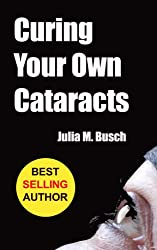 Curing Your Own Cataracts: How to Dissolve, Reverse, & Halt Advancing Cataracts with Herbs, Homeopathy, Light Therapy, Antioxidants, Nutrition, Low Level ... Medicine Book 1) (English Edition)