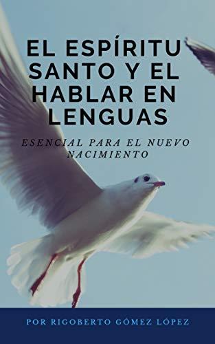 EL ESPÍRITU SANTO Y EL HABLAR EN LENGUAS: ESENCIAL PARA EL NUEVO NACIMIENTO por Rigoberto Gómez López