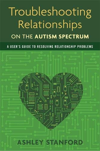 Troubleshooting Relationships on the Autism Spectrum: A User's Guide to Resolving Relationship Problems por Ashley Stanford