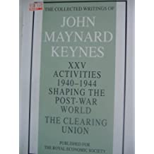 Activities 1940-44: Clearing Union v. 25: Shaping the Post-War World: Activities, 1940-44 - Shaping the Post-war World: The Clearing Unions v. 25 (Collected works of Keynes)