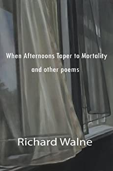 When Afternoons Taper to Mortality and other poems by [Walne, Richard]