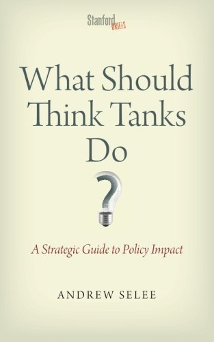 What Should Think Tanks Do?: A Strategic Guide to Policy Impact: Written by Andrew D. Selee, 2013 Edition, (1st Edition) Publisher: Stanford University Press [Paperback]