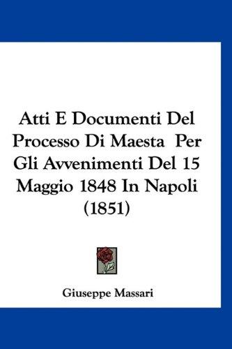 Atti E Documenti del Processo Di Maesta Per Gli Avvenimenti del 15 Maggio 1848 in Napoli (1851)