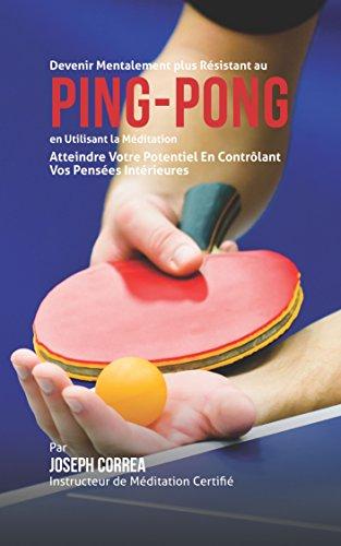 Devenir Mentalement Plus Résistance au Ping-Pong en Utilisant la Méditation: Atteindre Votre Potentiel en Contrôlant Vos Pensées Intérieures