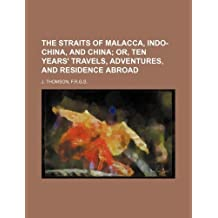 THE STRAITS OF MALACCA, INDO-CHINA, AND CHINA; OR, TEN YEARS' TRAVELS, ADVENTURES, AND RESIDENCE ABROAD by F.r.g.s J. Thomson (2012-05-18)