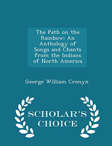 The Path on the Rainbow: An Anthology of Songs and Chants from the Indians of North America - Scholar's Choice Edition