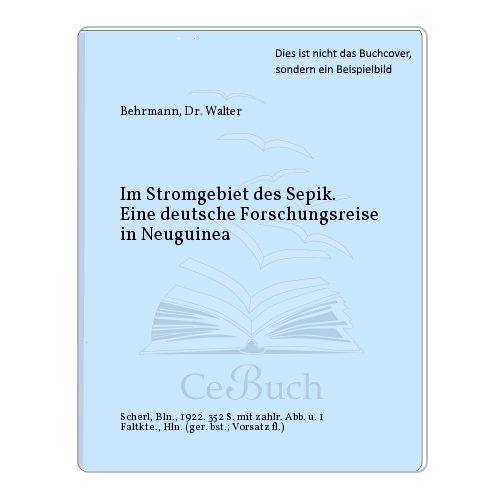 Im Stromgebiet des Sepik. Eine deutsche Forschungsreise in Neuguinea.