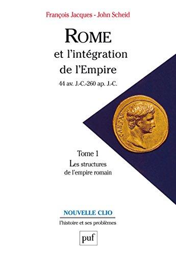 Rome et l'intégration de l'Empire (44 av. J.-C.-260 ap. J.-C.). Tome 1: Les structures de l'Empire romain