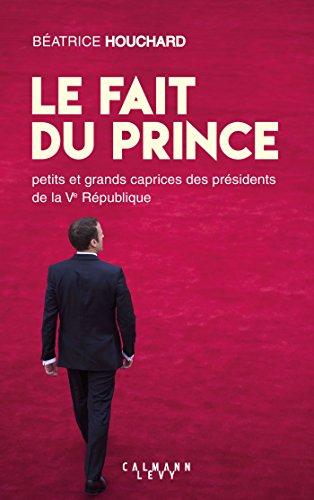 Le Fait du prince : petits et grands caprices des présidents de la Ve République (Documents, Actualités, Société)