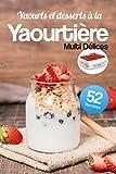Yaourts et desserts à la Yaourtière Multi Délices: Découvrez 52 recettes gourmandes et très faciles à réaliser avec…
