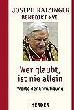 Wer glaubt, ist nie allein: Worte der Ermutigung - Joseph Ratzinger
