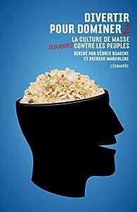 Divertir pour dominer, tome 2 : La culture de masse toujours contre les peuples par Cédric Biagini