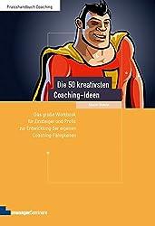 Die 50 kreativsten Coaching-Ideen. Das große Workbook für Einsteiger und Profis zur Entwicklung der eigenen Coaching-Fähigkeiten (Edition Training aktuell)