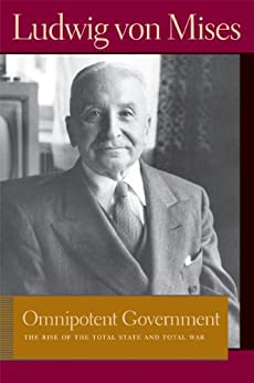 Omnipotent Government: The Rise of the Total State and Total War (Liberty Fund Library of the Works of Ludwig von Mises) von [Mises, Ludwig von]