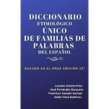 DICCIONARIO ETIMOLÓGICO ÚNICO DE FAMILIAS DE PALABRAS DEL ESPAÑOL: BASADO EN EL D.R.A.E. 22ª