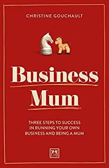 Business Mum: Three steps to success in running your own business and being a mum by [Gouchault,  Christine ]