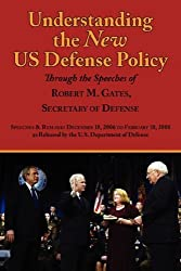 Understanding the New Us Defense Policy Through the Speeches of Robert M. Gates, Secretary of Defense: Speeches and Remarks December 18, 2006 to Febru by Robert Michael Gates (2008-03-07)