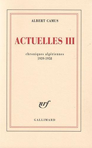 Actuelles (Tome 3-Chroniques algériennes 1939-1958): Écrits politiques par Albert Camus