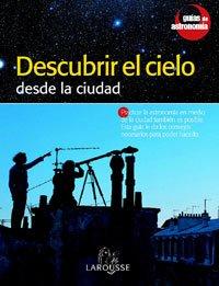 Descubrir el Cielo desde la ciudad (Larousse - Libros Ilustrados/ Prácticos - Ocio Y Naturaleza - Astronomía - Guías De Astronomía) por Aa.Vv.