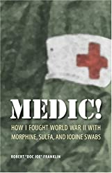 Medic!: How I Fought World War II with Morphine, Sulfa, and Iodine Swabs