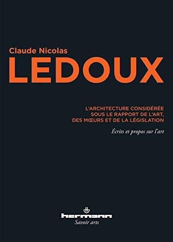L'architecture considérée sous le rapport de l'art, des moeurs et de la législation: Écrits et propos sur l'art par Nicolas Ledoux