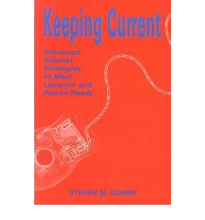 [(Keeping Current: Advanced Internet Strategies to Meet Librarian and Patron Needs )] [Author: Steven M. Cohen] [Dec-2003]