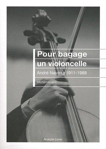 Pour bagage un violoncelle : André Navarra 1911-1988