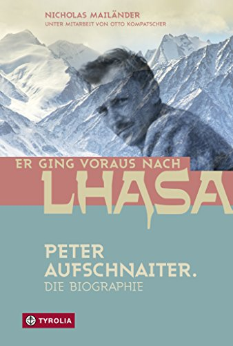 Er ging voraus nach Lhasa: Peter Aufschnaiter. Die Biographie