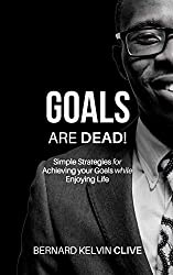 GOALS Are DEAD!: Simple Strategies for Achieving your Goals while Enjoying Life