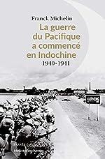 La Guerre du Pacifique a commencé en Indochine - 1940-1941 de Franck Michelin