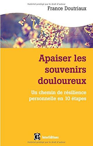 Apaiser les souvenirs douloureux : Un chemin de résilience personnelle en 10 étapes par France Doutriaux