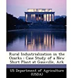 Rural Industrialization in the Ozarks: Case Study of a New Shirt Plant at Gassville, Ark (Paperback) - Common