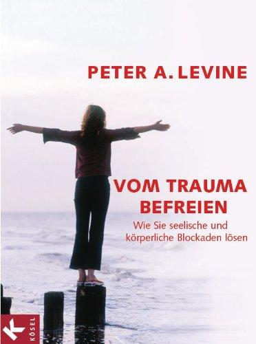 Vom Trauma befreien: Wie Sie seelische und körperliche Blockaden lösen: Wie Sie seelische und körperliche Blockaden lösen.