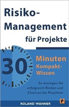 Risikomanagement für Projekte - 30 Minuten Kompakt-Wissen: Die wichtigsten Methoden und Werkzeuge für erfolgreiche Projekte von [Wanner, Roland]