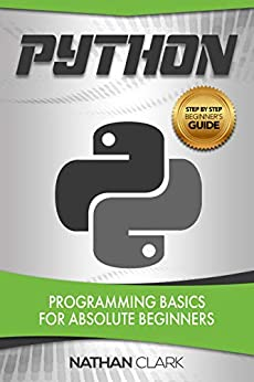 Python: Programming Basics for Absolute Beginners (Step-By-Step Python Book 1) by [Clark, Nathan]