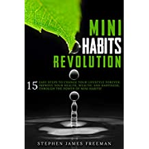 MINI HABITS REVOLUTION: 15 Easy Steps to Change your Lifestyle Forever. Improve Your Health, Wealth, and Happiness, Through The Power of Mini Habits! (English Edition)