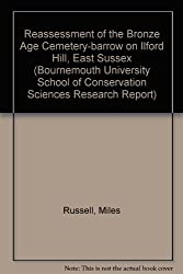 Reassessment of the Bronze Age Cemetery-barrow on Ilford Hill, East Sussex (Bournemouth University School of Conservation Sciences Research Report)