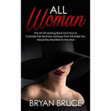 All Woman: The Art Of Leaning Back And How To Cultivate The Feminine Mystique That Will Make You Irresistible To Any Man (English Edition)