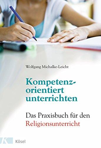 Kompetenzorientiert unterrichten: Das Praxisbuch für den Religionsunterricht