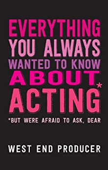 Everything You Always Wanted To Know About Acting (But Were Afraid To Ask, Dear) von [West End Producer]
