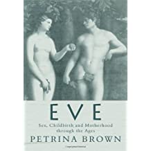 Eve: Sex, Childbirth and Motherhood Through the Ages by Petrina Brown (2004-01-15)