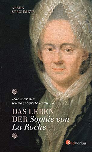 """""""Sie war die wunderbarste Frau …"""" - Das Leben der Sophie von La Roche"""