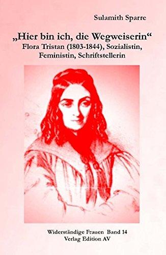 """""""Hier bin ich, die Wegweiserin"""": Flora Tristan - (1803-1844), Sozialistin, Feministin, Schriftstellerin (Widerständige Frauen, Band 15)"""